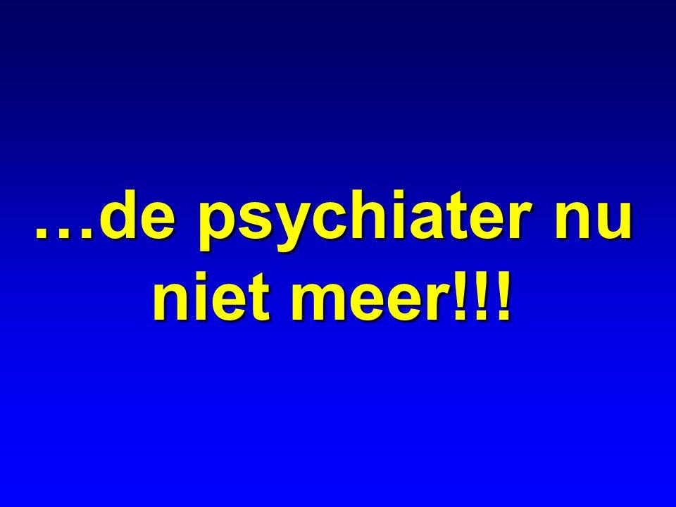 …de psychiater nu niet meer!!!