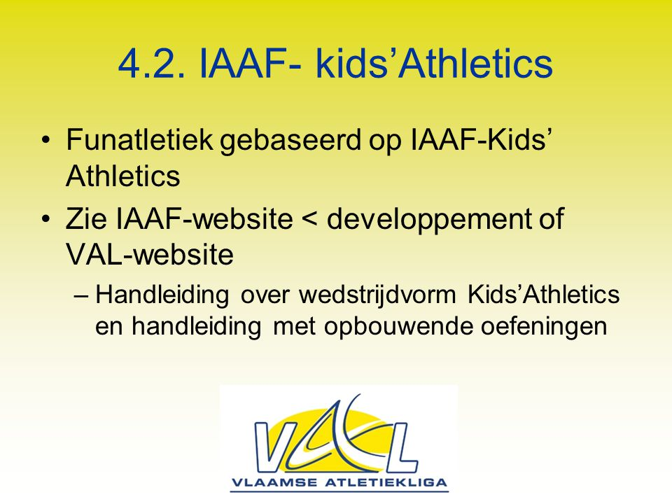 4.2. IAAF- kids'Athletics Funatletiek gebaseerd op IAAF-Kids' Athletics. Zie IAAF-website < developpement of VAL-website.