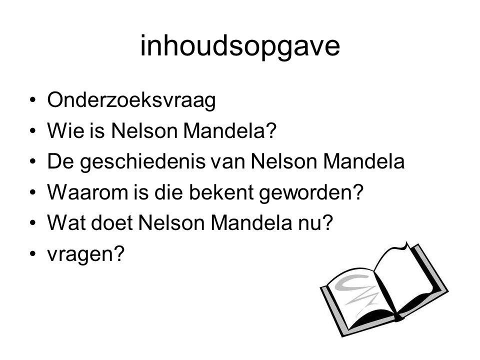 inhoudsopgave Onderzoeksvraag Wie is Nelson Mandela
