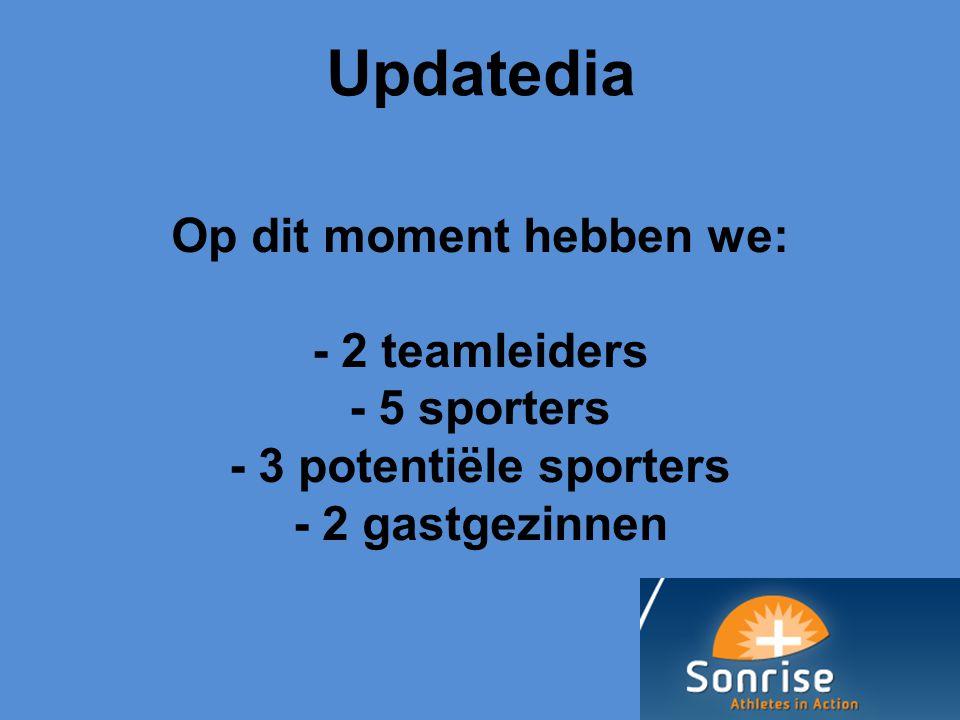 18-05-13 05/18/13. Updatedia. Op dit moment hebben we: - 2 teamleiders - 5 sporters - 3 potentiële sporters - 2 gastgezinnen.