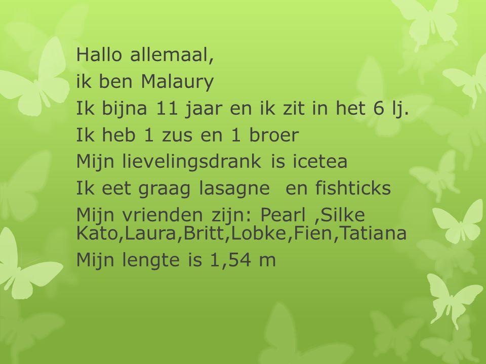 Hallo allemaal, ik ben Malaury. Ik bijna 11 jaar en ik zit in het 6 lj. Ik heb 1 zus en 1 broer. Mijn lievelingsdrank is icetea.