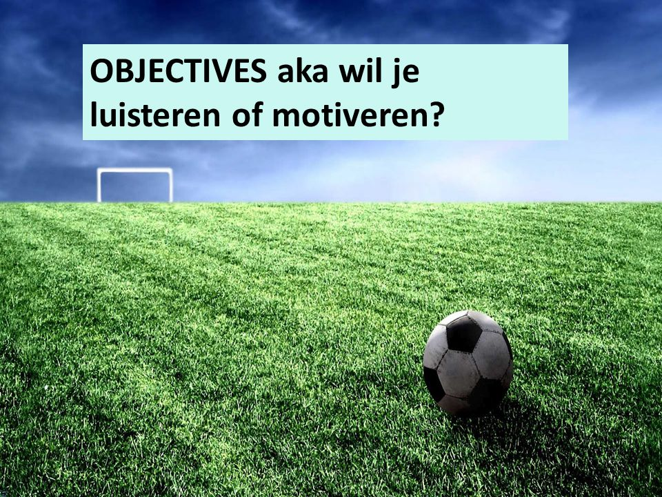 OBJECTIVES aka wil je luisteren of motiveren