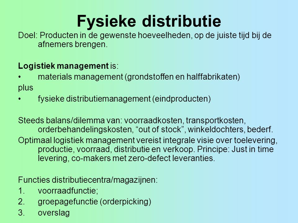 Fysieke distributie Doel: Producten in de gewenste hoeveelheden, op de juiste tijd bij de afnemers brengen.