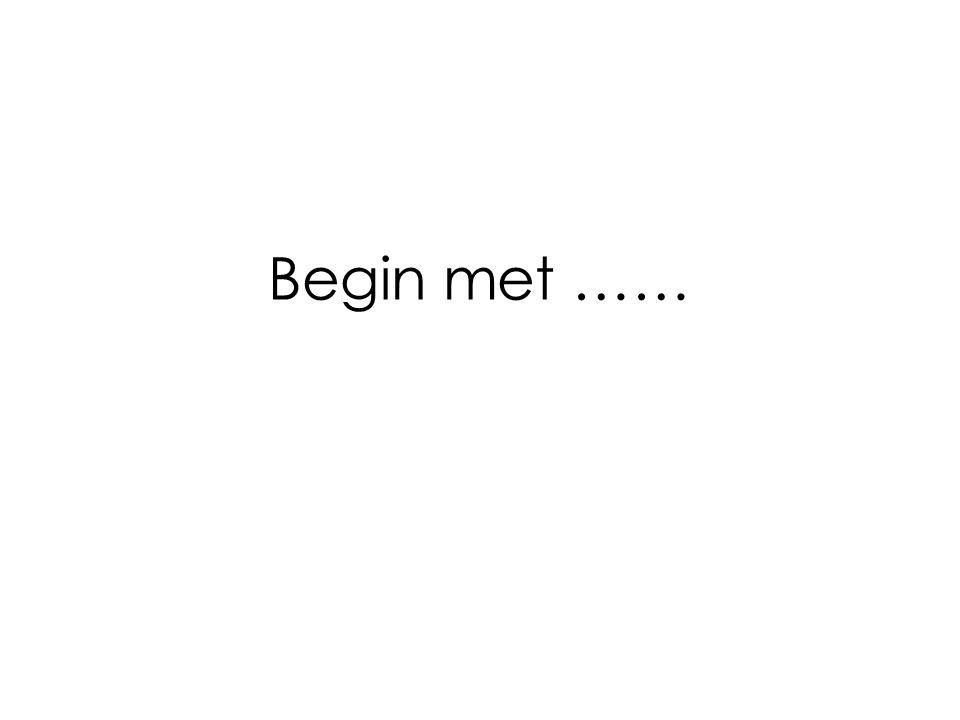 Begin met ……