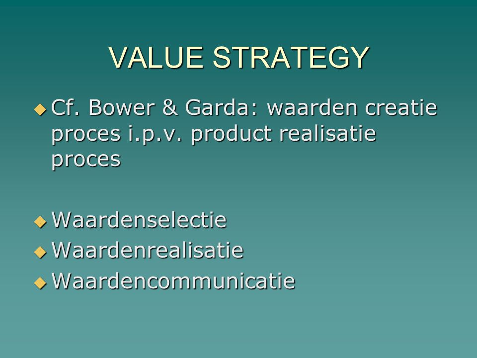VALUE STRATEGY Cf. Bower & Garda: waarden creatie proces i.p.v. product realisatie proces. Waardenselectie.