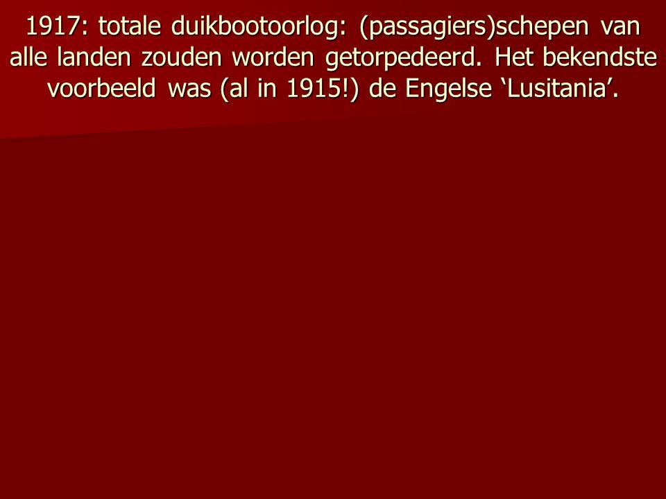 1917: totale duikbootoorlog: (passagiers)schepen van alle landen zouden worden getorpedeerd.