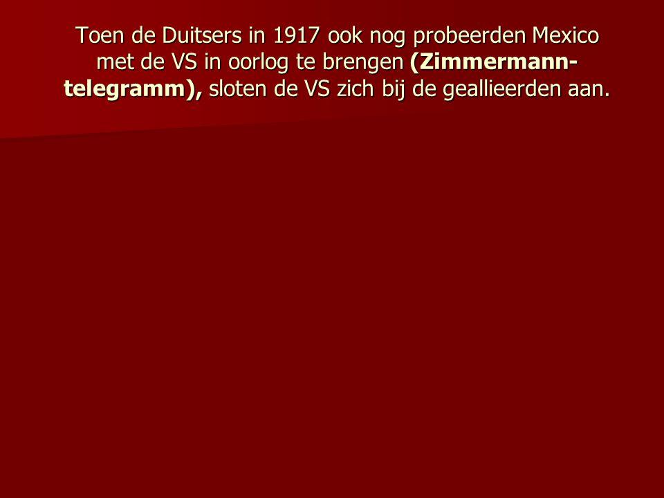 Toen de Duitsers in 1917 ook nog probeerden Mexico met de VS in oorlog te brengen (Zimmermann-telegramm), sloten de VS zich bij de geallieerden aan.