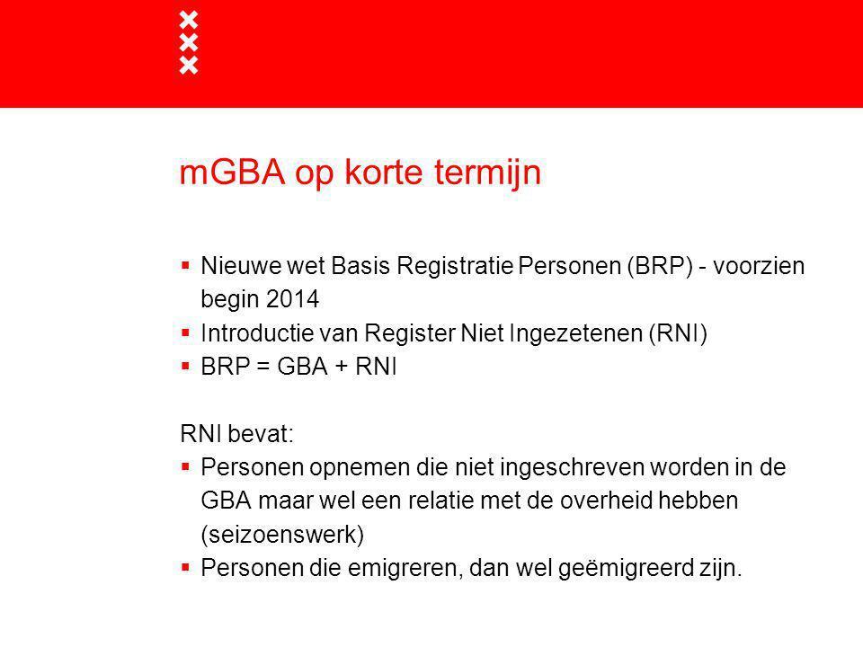 mGBA op korte termijn Nieuwe wet Basis Registratie Personen (BRP) - voorzien begin 2014. Introductie van Register Niet Ingezetenen (RNI)