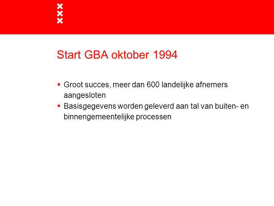 Start GBA oktober 1994 Groot succes, meer dan 600 landelijke afnemers aangesloten.