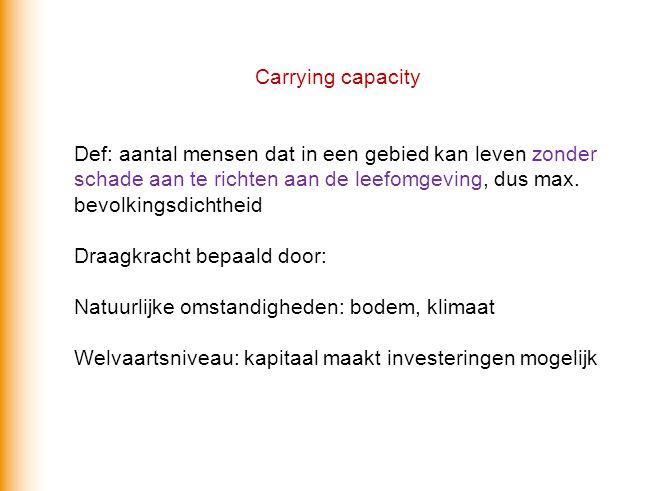 Carrying capacity Def: aantal mensen dat in een gebied kan leven zonder schade aan te richten aan de leefomgeving, dus max. bevolkingsdichtheid.