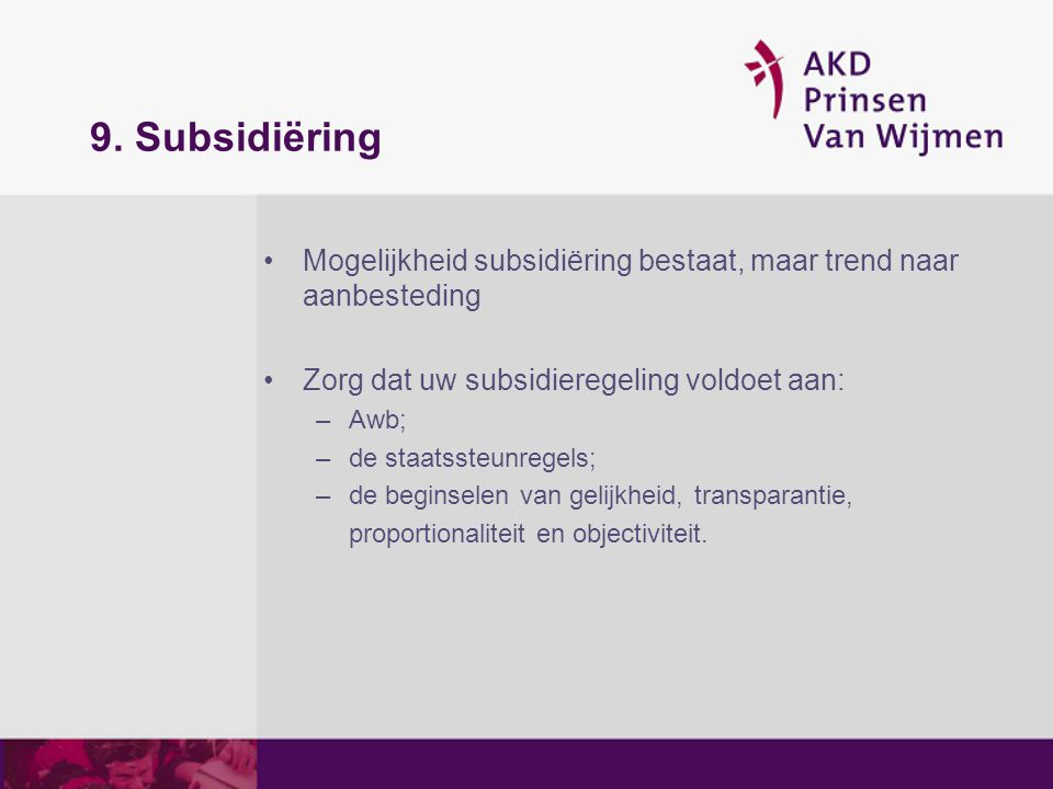 9. Subsidiëring Mogelijkheid subsidiëring bestaat, maar trend naar aanbesteding. Zorg dat uw subsidieregeling voldoet aan: