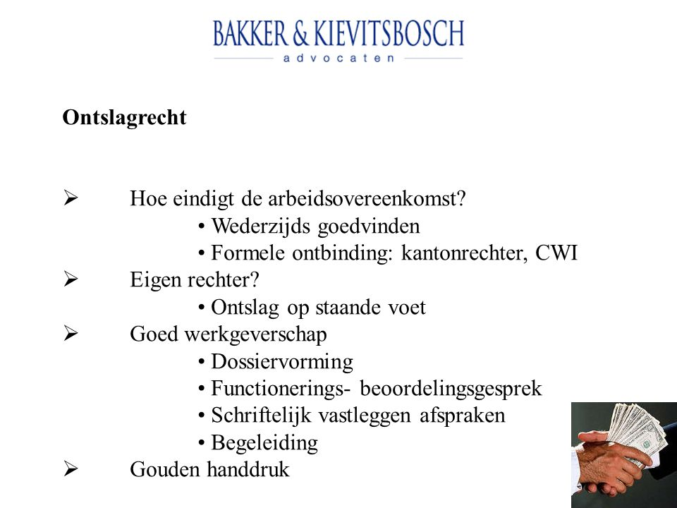 Ontslagrecht Hoe eindigt de arbeidsovereenkomst • Wederzijds goedvinden. • Formele ontbinding: kantonrechter, CWI.