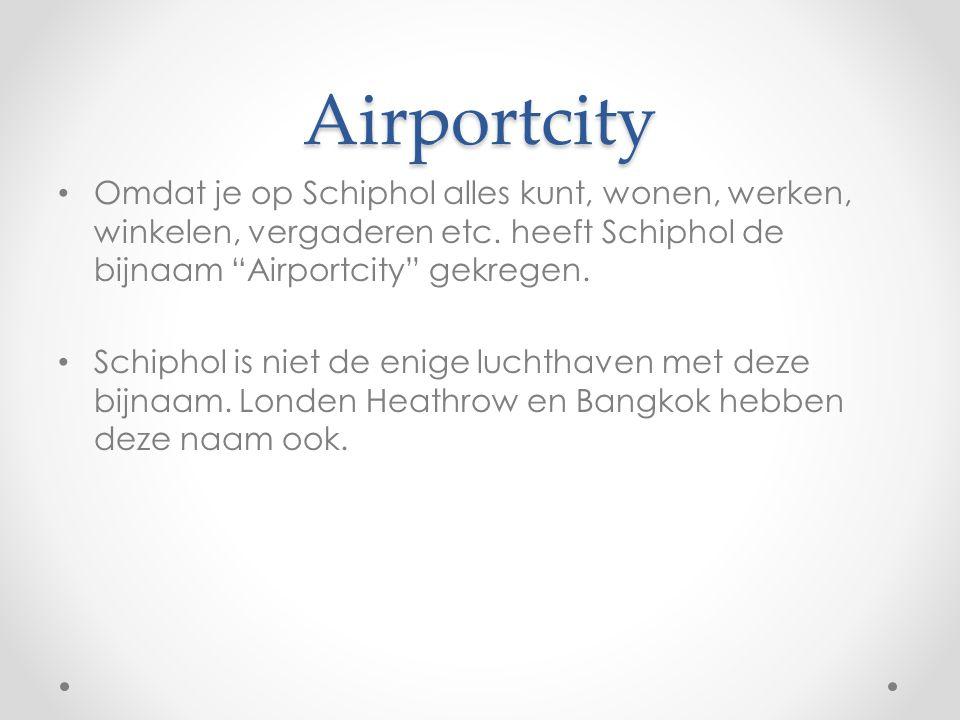 Airportcity Omdat je op Schiphol alles kunt, wonen, werken, winkelen, vergaderen etc. heeft Schiphol de bijnaam Airportcity gekregen.