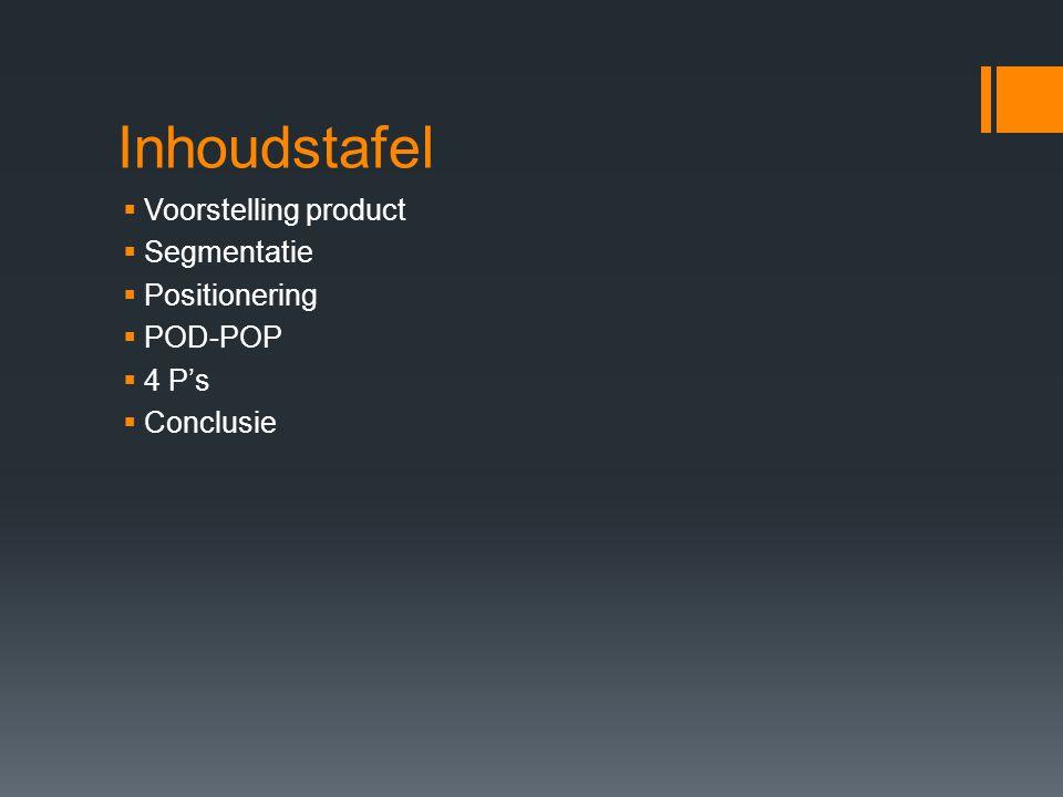 Inhoudstafel Voorstelling product Segmentatie Positionering POD-POP