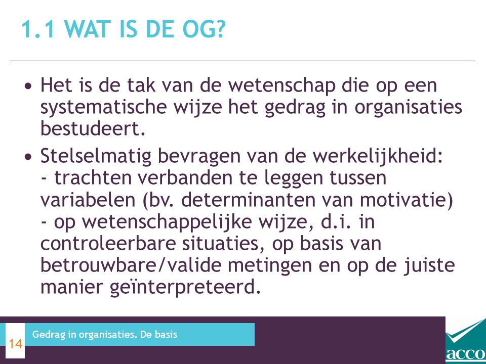 1.1 Wat is de OG Het is de tak van de wetenschap die op een systematische wijze het gedrag in organisaties bestudeert.