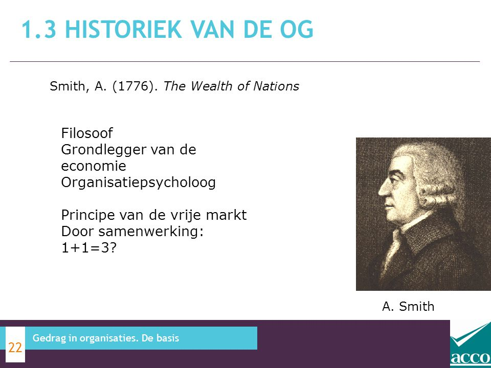 1.3 Historiek van de OG Smith, A. (1776). The Wealth of Nations. Filosoof Grondlegger van de economie Organisatiepsycholoog.