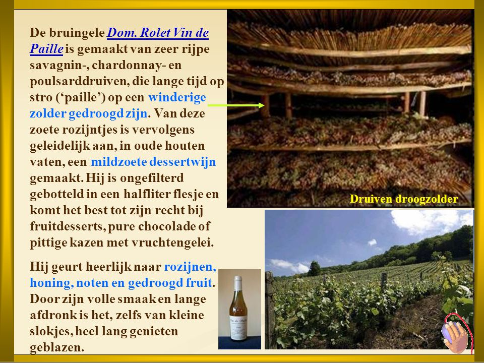 De bruingele Dom. Rolet Vin de Paille is gemaakt van zeer rijpe savagnin-, chardonnay- en poulsarddruiven, die lange tijd op stro ('paille') op een winderige zolder gedroogd zijn. Van deze zoete rozijntjes is vervolgens geleidelijk aan, in oude houten vaten, een mildzoete dessertwijn gemaakt. Hij is ongefilterd gebotteld in een halfliter flesje en komt het best tot zijn recht bij fruitdesserts, pure chocolade of pittige kazen met vruchtengelei.