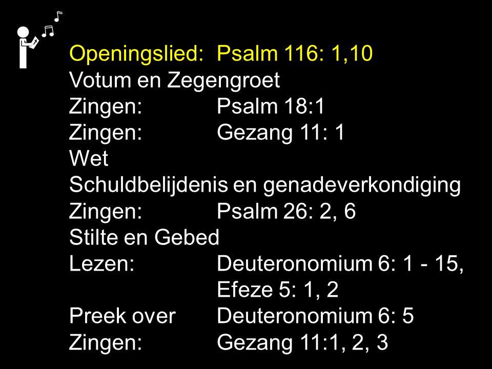 Openingslied: Psalm 116: 1,10 Votum en Zegengroet. Zingen: Psalm 18:1. Zingen: Gezang 11: 1. Wet.