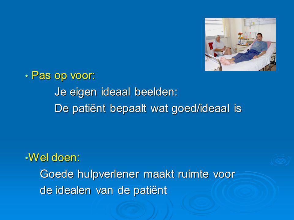 Pas op voor: Je eigen ideaal beelden: De patiënt bepaalt wat goed/ideaal is. Wel doen: Goede hulpverlener maakt ruimte voor.