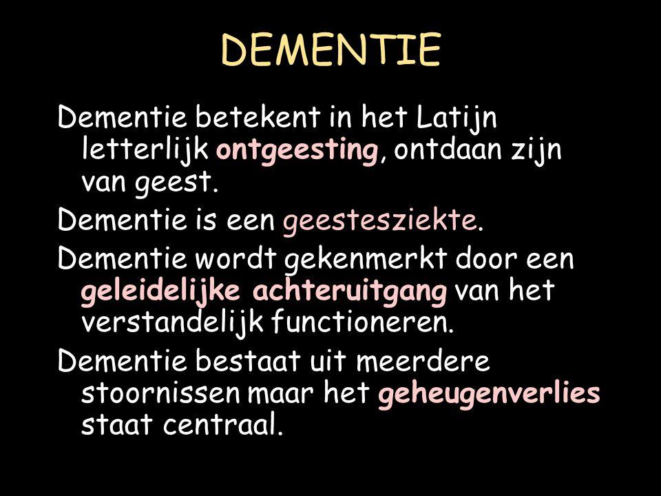DEMENTIE Dementie betekent in het Latijn letterlijk ontgeesting, ontdaan zijn van geest. Dementie is een geestesziekte.