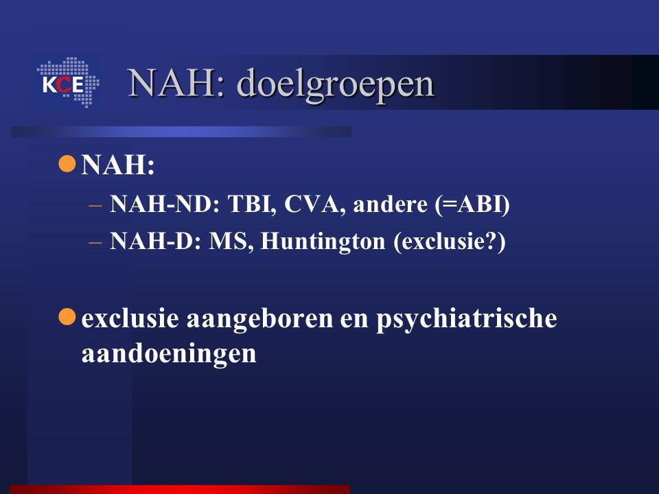 NAH: doelgroepen NAH: NAH-ND: TBI, CVA, andere (=ABI) NAH-D: MS, Huntington (exclusie ) exclusie aangeboren en psychiatrische aandoeningen.