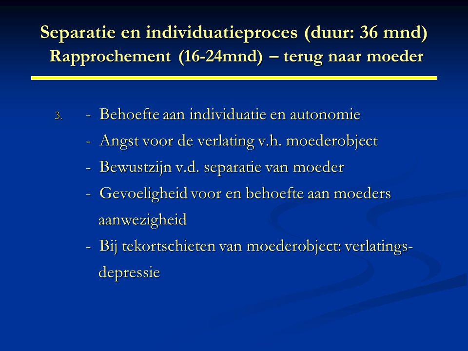 Separatie en individuatieproces (duur: 36 mnd) Rapprochement (16-24mnd) – terug naar moeder