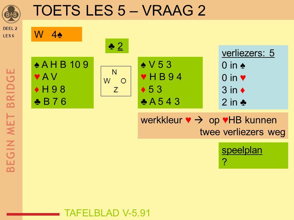 TOETS LES 5 – VRAAG 2 W 4♠ ♣ 2 verliezers: 5 0 in ♠ 0 in ♥ 3 in ♦