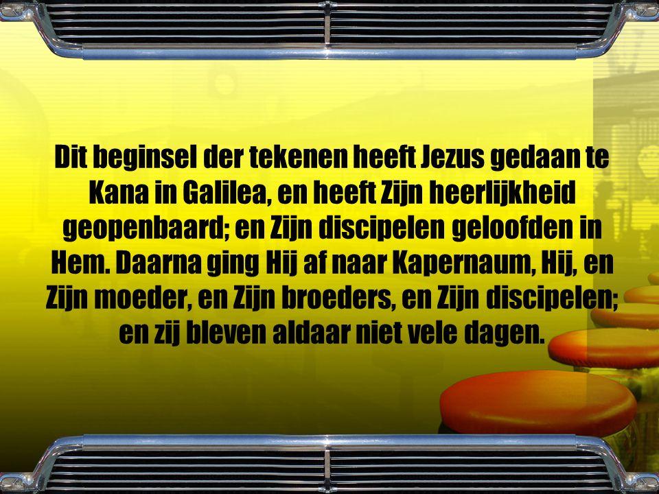 Dit beginsel der tekenen heeft Jezus gedaan te Kana in Galilea, en heeft Zijn heerlijkheid geopenbaard; en Zijn discipelen geloofden in Hem.