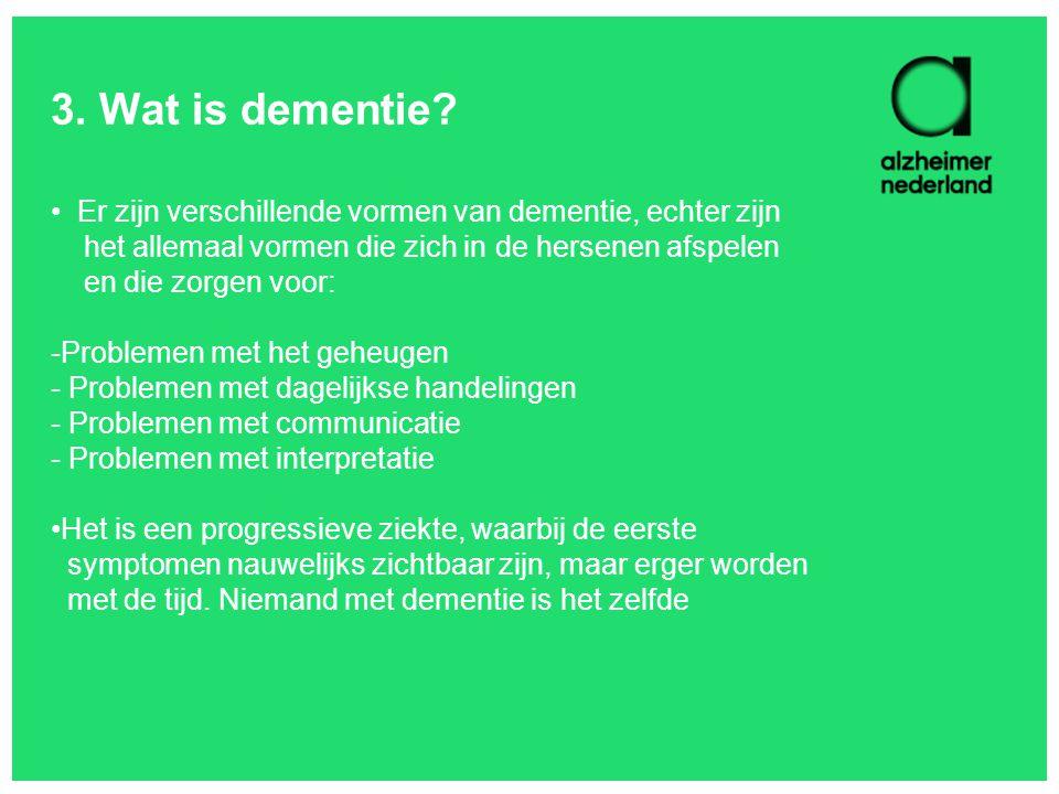 3. Wat is dementie Er zijn verschillende vormen van dementie, echter zijn. het allemaal vormen die zich in de hersenen afspelen.