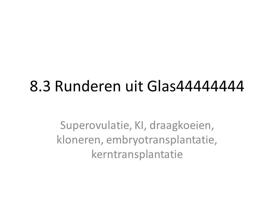 8.3 Runderen uit Glas44444444 Superovulatie, KI, draagkoeien, kloneren, embryotransplantatie, kerntransplantatie.