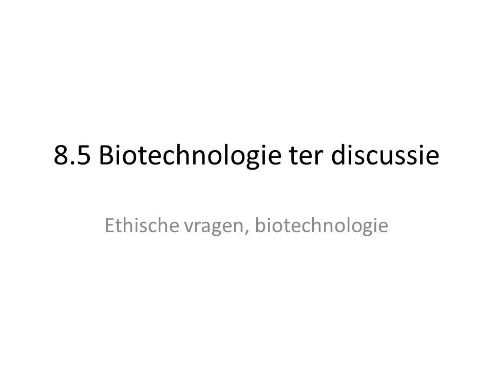 8.5 Biotechnologie ter discussie