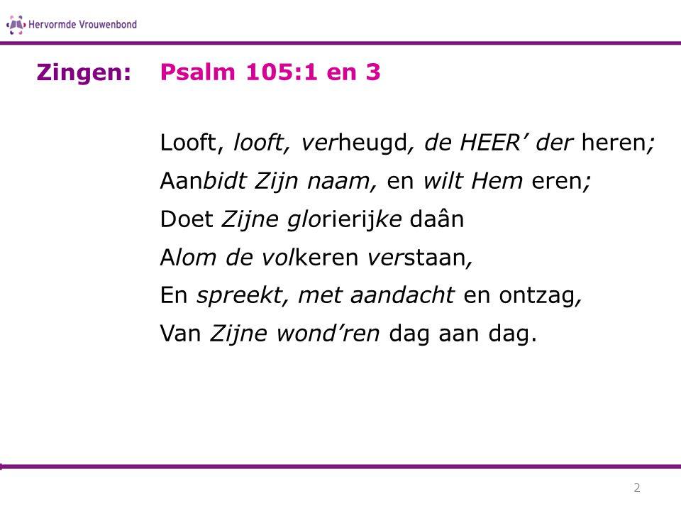 Zingen: Psalm 105:1 en 3. Looft, looft, verheugd, de HEER' der heren; Aanbidt Zijn naam, en wilt Hem eren;