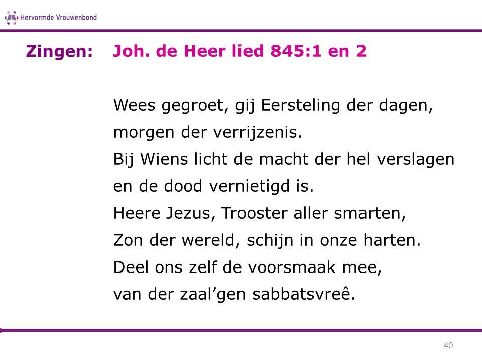 Zingen: Joh. de Heer lied 845:1 en 2. Wees gegroet, gij Eersteling der dagen, morgen der verrijzenis.
