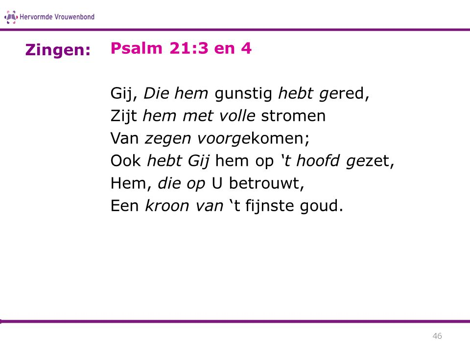 Zingen: Psalm 21:3 en 4. Gij, Die hem gunstig hebt gered, Zijt hem met volle stromen. Van zegen voorgekomen;