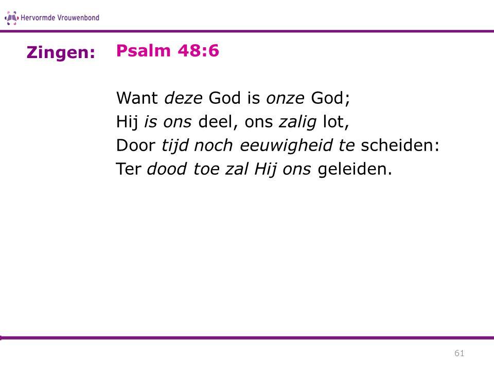 Zingen: Psalm 48:6. Want deze God is onze God; Hij is ons deel, ons zalig lot, Door tijd noch eeuwigheid te scheiden: