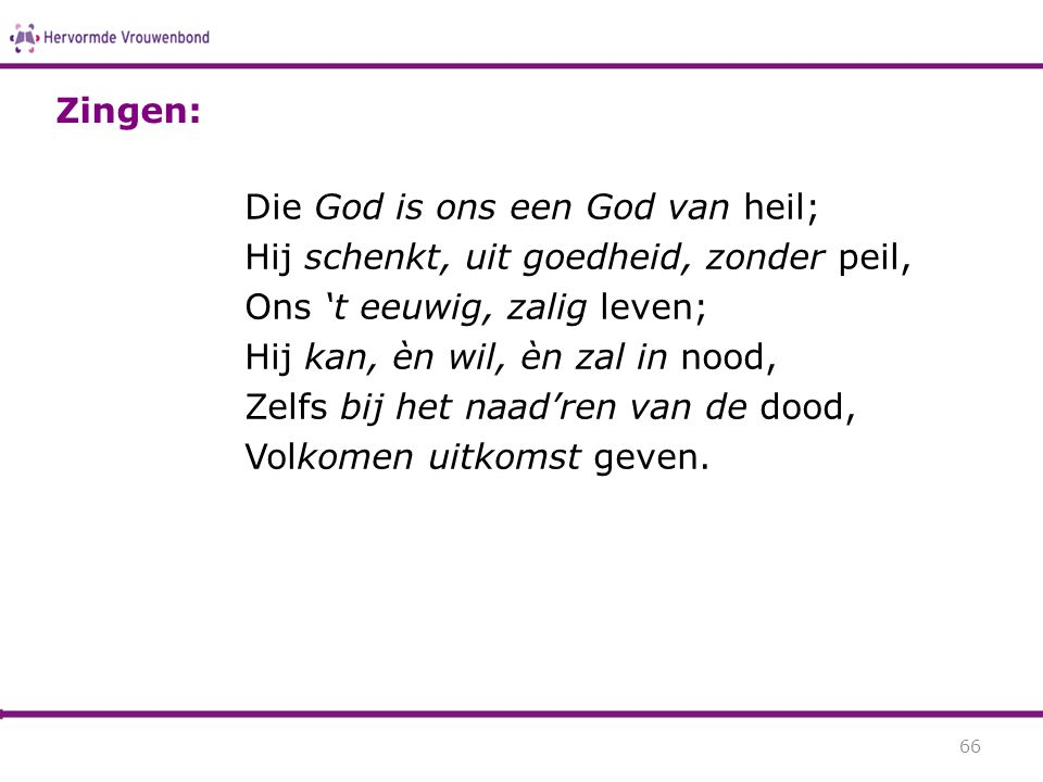 Zingen: Die God is ons een God van heil; Hij schenkt, uit goedheid, zonder peil, Ons 't eeuwig, zalig leven;