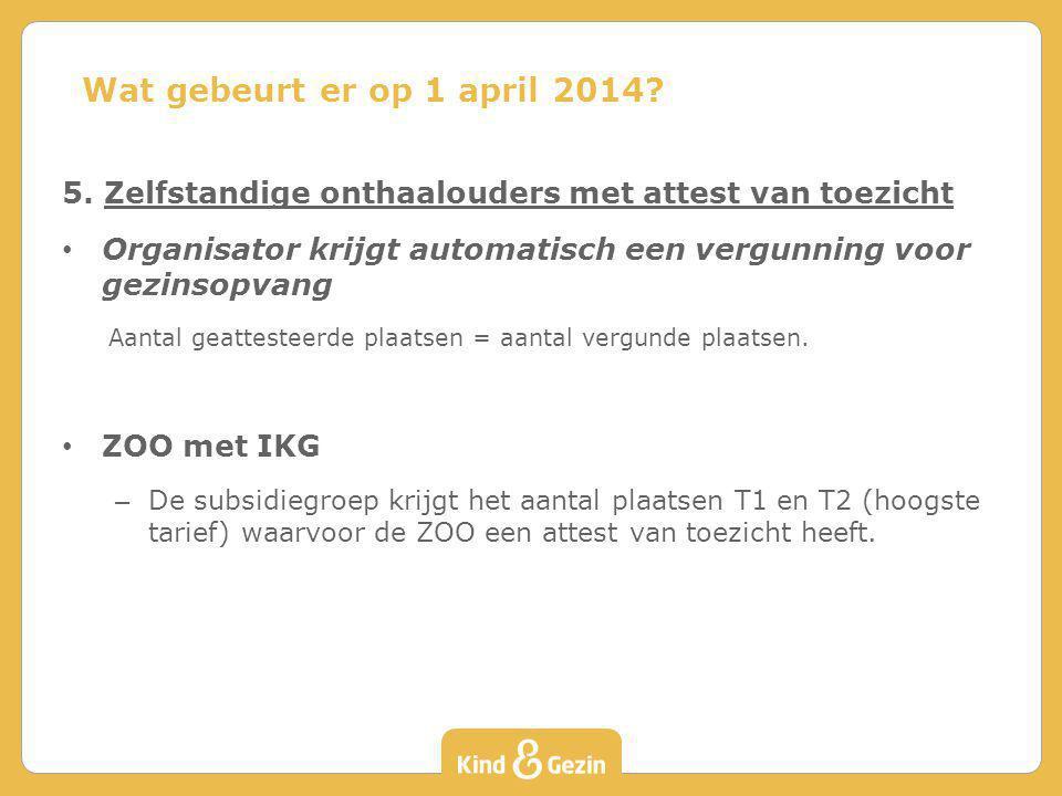 Wat gebeurt er op 1 april 2014 5. Zelfstandige onthaalouders met attest van toezicht.