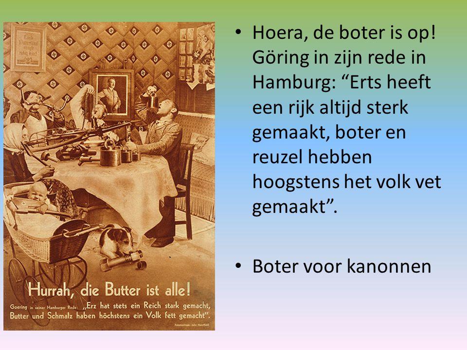 Hoera, de boter is op! Göring in zijn rede in Hamburg: Erts heeft een rijk altijd sterk gemaakt, boter en reuzel hebben hoogstens het volk vet gemaakt .