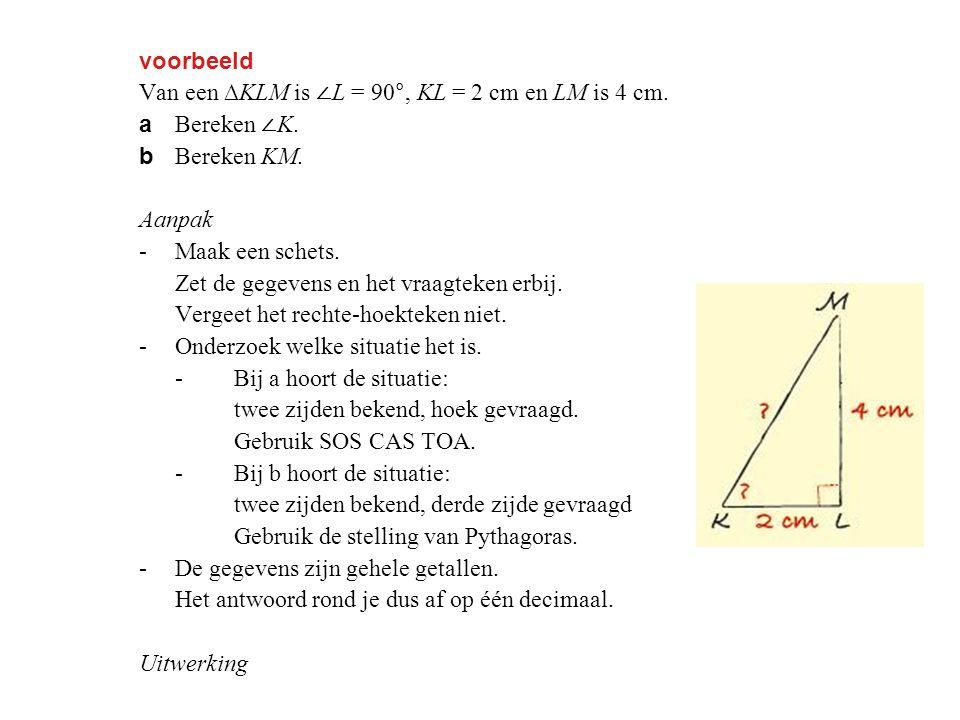 voorbeeld Van een ∆KLM is ∠L = 90°, KL = 2 cm en LM is 4 cm. a Bereken ∠K. b Bereken KM. Aanpak.