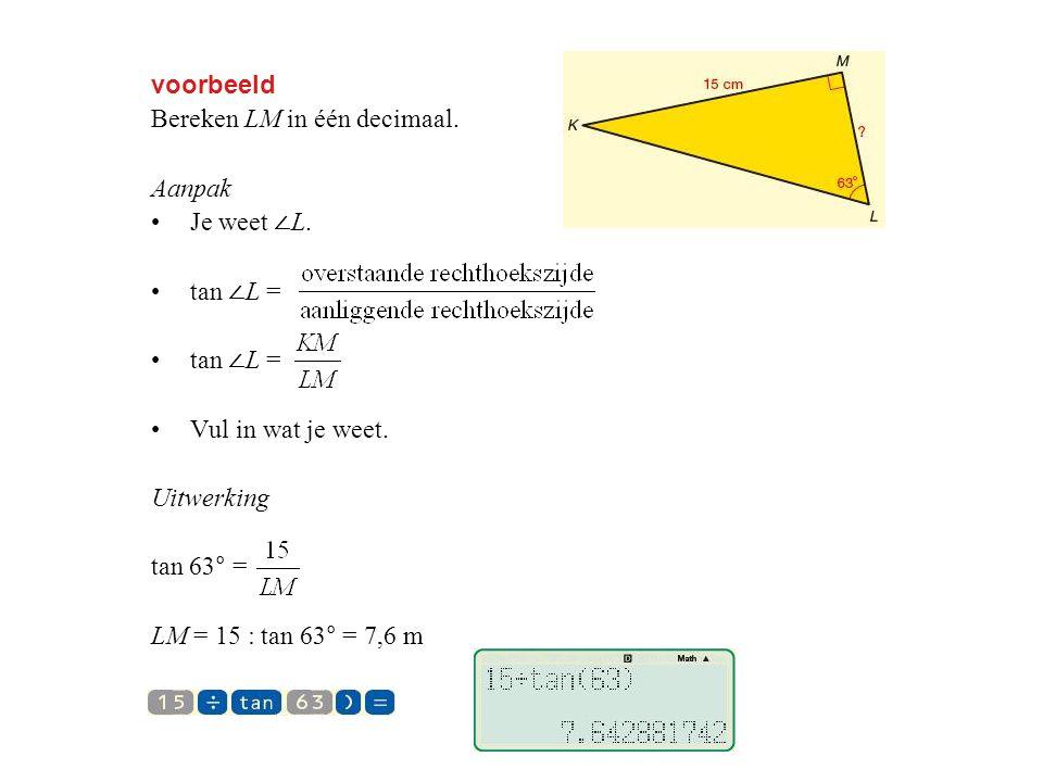voorbeeld Bereken LM in één decimaal. Aanpak. Je weet ∠L. tan ∠L = Vul in wat je weet. Uitwerking.