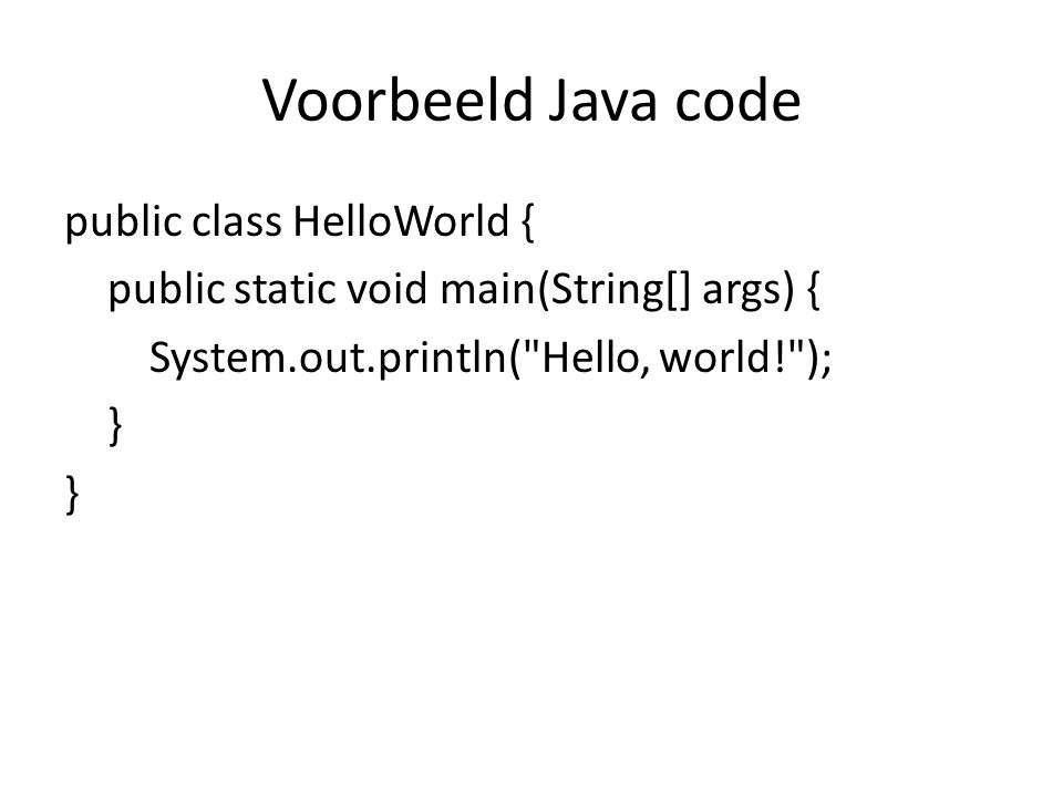 Voorbeeld Java code public class HelloWorld { public static void main(String[] args) { System.out.println( Hello, world! ); }