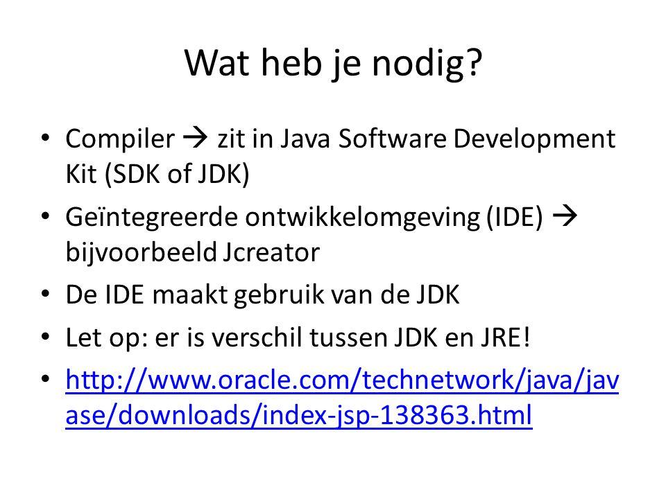 Wat heb je nodig Compiler  zit in Java Software Development Kit (SDK of JDK) Geïntegreerde ontwikkelomgeving (IDE)  bijvoorbeeld Jcreator.