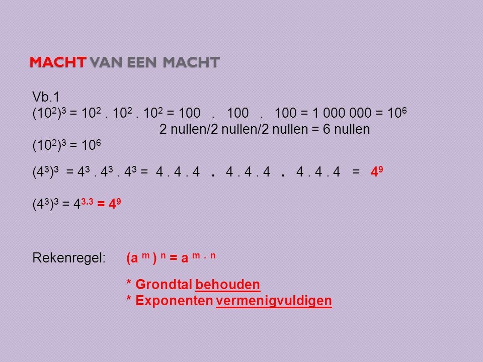 Macht van een macht Vb.1. (102)3 = 102 . 102 . 102 = 100 . 100 . 100 = 1 000 000 = 106. 2 nullen/2 nullen/2 nullen = 6 nullen.