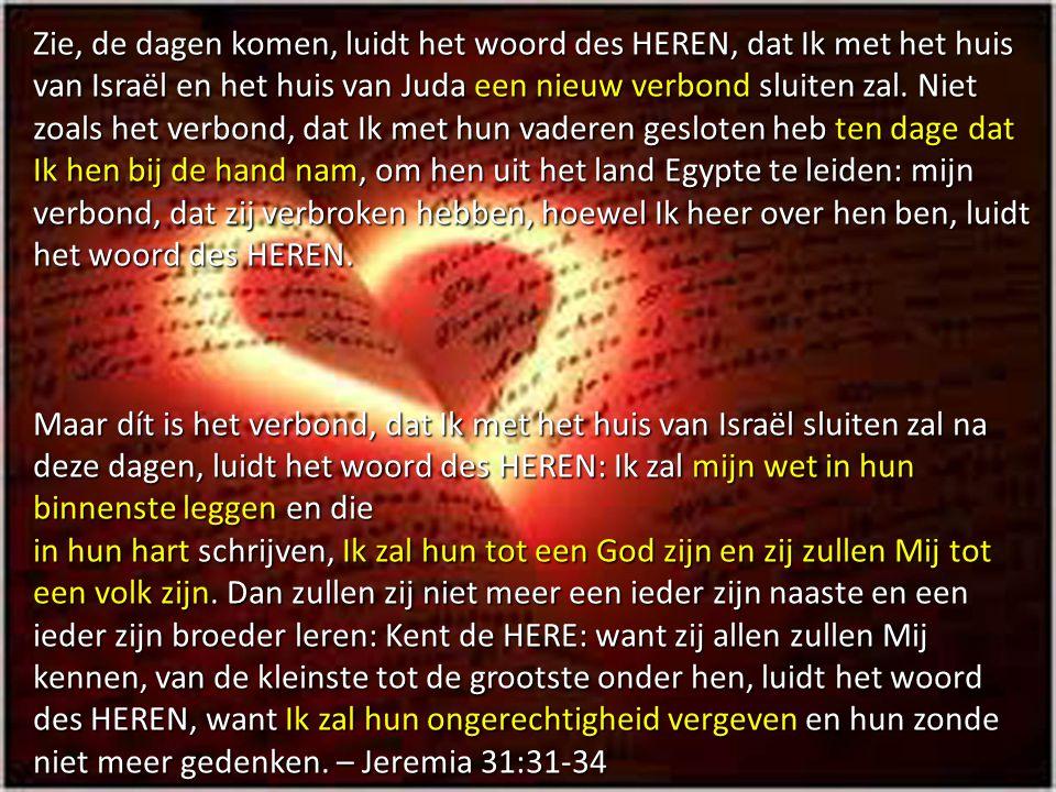 Zie, de dagen komen, luidt het woord des HEREN, dat Ik met het huis van Israël en het huis van Juda een nieuw verbond sluiten zal. Niet zoals het verbond, dat Ik met hun vaderen gesloten heb ten dage dat Ik hen bij de hand nam, om hen uit het land Egypte te leiden: mijn verbond, dat zij verbroken hebben, hoewel Ik heer over hen ben, luidt het woord des HEREN.