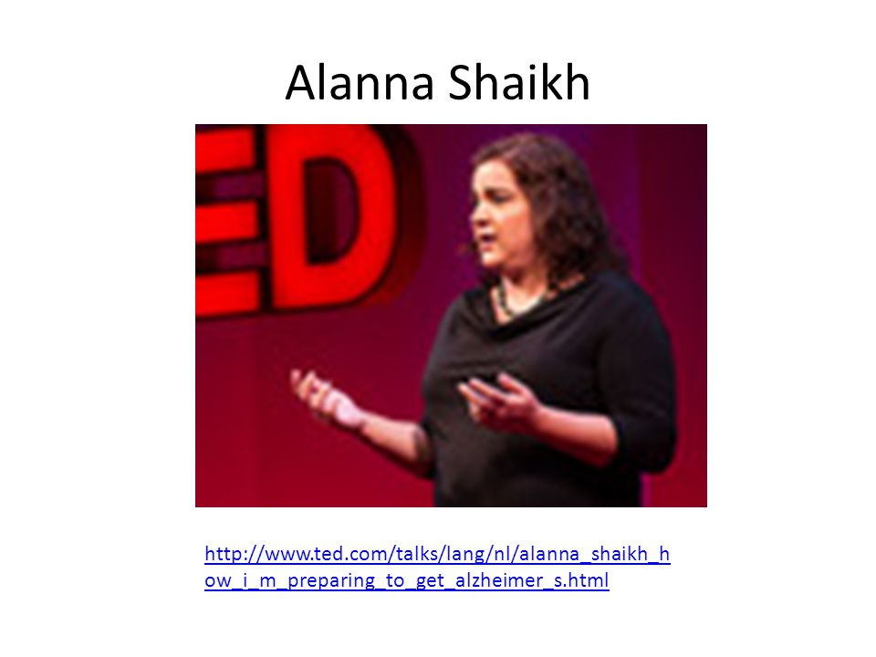 Alanna Shaikh http://www.ted.com/talks/lang/nl/alanna_shaikh_how_i_m_preparing_to_get_alzheimer_s.html.