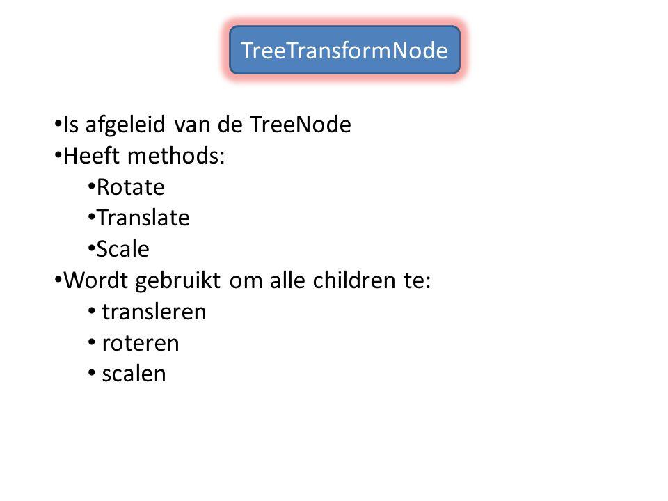 TreeTransformNode Is afgeleid van de TreeNode. Heeft methods: Rotate. Translate. Scale. Wordt gebruikt om alle children te: