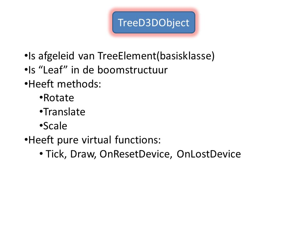 TreeD3DObject Is afgeleid van TreeElement(basisklasse) Is Leaf in de boomstructuur. Heeft methods: