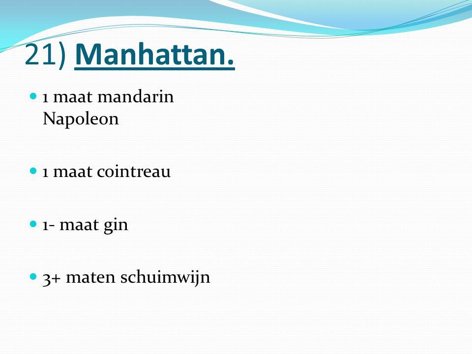 21) Manhattan. 1 maat mandarin Napoleon 1 maat cointreau 1- maat gin