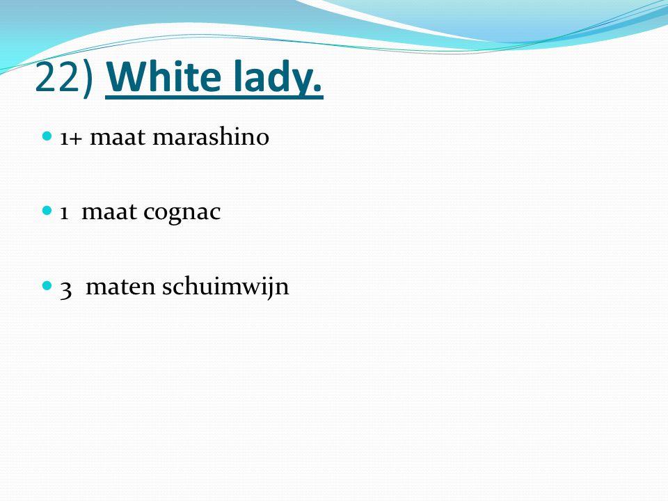 22) White lady. 1+ maat marashino 1 maat cognac 3 maten schuimwijn