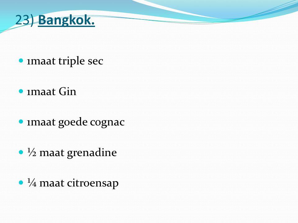 23) Bangkok. 1maat triple sec 1maat Gin 1maat goede cognac